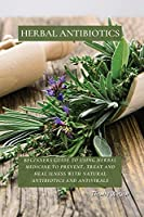 Herbal Antibiotics: Beginners Guide to Using Herbal Medicine to Prevent, Treat and Heal Ilness with Natural Antibiotics and Antivirals