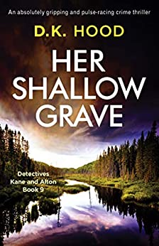 Her Shallow Grave: An absolutely gripping and pulse-racing crime thriller (Detectives Kane and Alton Book 9) by [D.K. Hood]