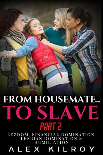 From Housemate.. To Slave Part 2: Lezdom, Bullying, Toilet Slavery, Lesbian Domination & Humiliation. (English Edition)