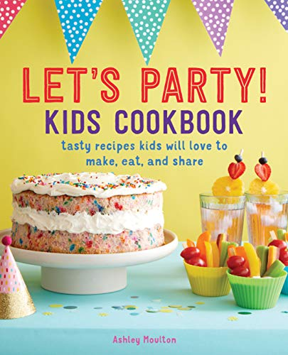Let's Party! Kids Cookbook: Tasty Recipes Kids Will Love to Make, Eat, and Share