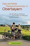 Radführer Oberbayern: Die schönsten Radtouren für Familien am Wochenende vom Donautal bis Berchtesgaden mit Informationen zu Unterkünften, Lokalen und Ausflugszielen