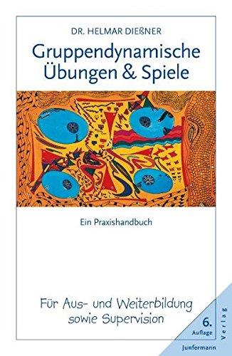 Gruppendynamische Übungen und Spiele: Ein Praxishandbuch für Aus- und Weiterbildung sowie Supervision