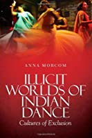 Illicit WorldS of Indian Dance by Anna Morcom(2013-11-21)