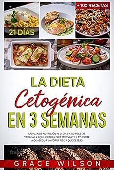 La Dieta Cetogénica en 3 Semanas: Un Plan de Nutrición de 21 días + 100 Recetas variadas y equilibradas para Motivarte y ayudarte a conseguir la forma física que Deseas (Spanish Edition) par [Grace Wilson]