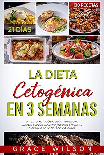 La Dieta Cetogénica en 3 Semanas: Un Plan de Nutrición de 21 días + 100 Recetas variadas y equilibradas para Motivarte y ayudarte a conseguir la forma física que Deseas