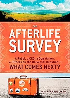 The Afterlife Survey: A Rabbi, a CEO, a Dog Walker, and Others on the Universal Question—What Comes Next? by [Maureen Milliken]