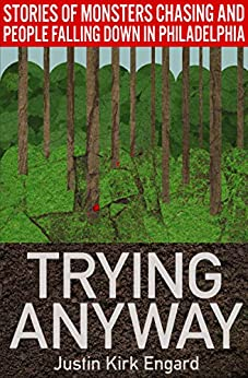 Trying Anyway: Stories of Monsters Chasing and People Falling Down in Philadelphia by [Justin Kirk Engard]
