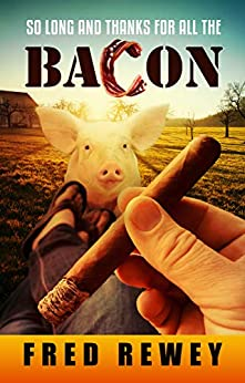So Long And Thanks For All The Bacon by [Fred Rewey]