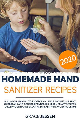 Homemade Hand Sanitizer: A Survival Manual to Protect Yourself Against Current Outbreaks and Counter Pandemics. Learn Smart Secrets to Keep Your Hands ... and Healthy by Avoiding Germs |2020 Recipes