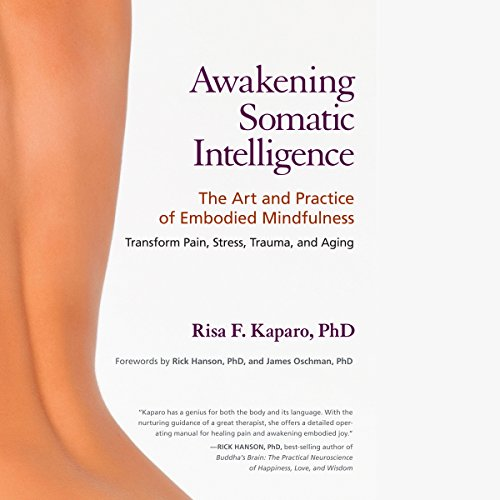 Awakening Somatic Intelligence     The Art and Practice of Embodied Mindfulness              By:                                                                                                                                 Risa F. Kaparo Ph.D.,                                                                                        Rick Hanson - foreword Ph.D,                                                                                        James Oschman PhD - foreword                               Narrated by:                                                                                                                                 Margo Trueblood                      Length: 10 hrs and 48 mins     Not rated yet     Overall 0.0