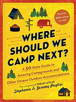 Where Should We Camp Next?   A 50-State Guide to Amazing Campgrounds and Other Unique Outdoor Accommodations  Plan a Family-Friendly Budget-Conscious Summer Trip