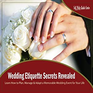 Wedding Etiquette Secrets Revealed - Learn How to Plan, Manage & Adapt a Memorable Wedding Event for Your Life
