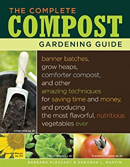 The Complete Compost Gardening Guide: Banner batches, grow heaps, comforter compost, and other amazing techniques for saving time and money, and producing ... most flavorful, nutritous vegetables ever. by [Deborah L. Martin, Barbara Pleasant]