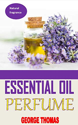 ESSENTIAL OIL PERFUME: Ultimate Recipes For Beginners - Learn How To Make Aromatic, Non-Toxic Organic Fragrances At Home! (Aromatherapy, Essential Oils, Homemade Perfume) (English Edition)
