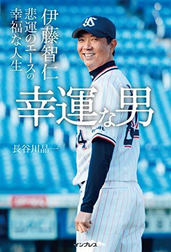 幸運な男——伊藤智仁 悲運のエースの幸福な人生 - 長谷川 晶一