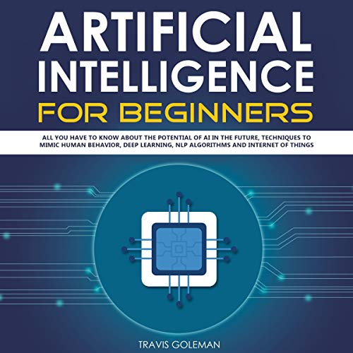Artificial Intelligence for Beginners: All You Have to Know About the Potential of AI in the Future, Techniques to Mimic Human Behavior, Deep Learning, NLP Algorithms and Internet of Things audiobook cover art