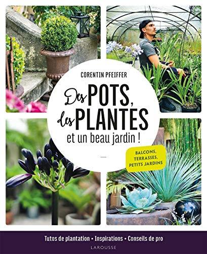 Des pots, des plantes et un beau jardin !: Tutos de plantation, inspirations et conseils de pro