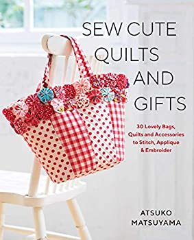 Sew Cute Quilts and Gifts  30 Lovely Bags Quilts and Accessories to Stitch Applique & Embroider