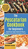The Pescatarian Cookbook for Beginners: 100 Delicious Simple Seafood Recipes for Healthier Eating Without Skimping on Flavor (50 Air Fryer and 20 Instant Pot recipes included)