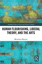 Human Flourishing, Liberal Theory, and the Arts: A Liberalism of Flourishing (Routledge Studies in Social and Political Thought Book 132)