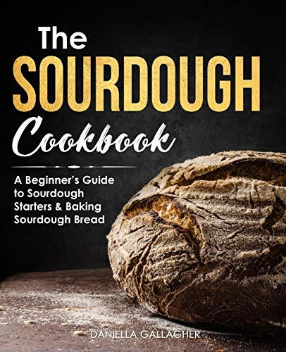 The Sourdough Cookbook: A Beginner's Guide to Sourdough Starters & Baking Sourdough Bread [Sourdough Bread Recipes]
