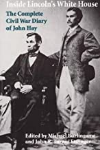 Inside Lincoln's White House: The Complete Civil War Diary of John Hay