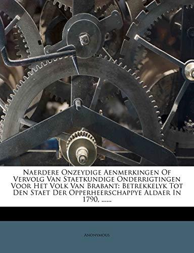 Naerdere Onzeydige Aenmerkingen of Vervolg Van Staetkundige Onderrigtingen Voor Het Volk Van Brabant: Betrekkelyk Tot Den Staet Der Opperheerschappye