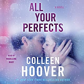 All Your Perfects                   Written by:                                                                                                                                 Colleen Hoover                               Narrated by:                                                                                                                                 Madeleine Maby                      Length: 7 hrs and 43 mins     12 ratings     Overall 4.5