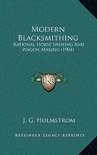 Modern Blacksmithing: Rational Horse Shoeing And Wagon Making (1904)