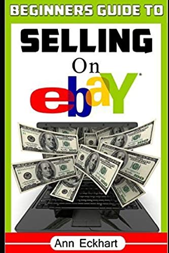 Beginner's Guide To Selling On Ebay: (Sixth Edition - Updated for 2020) (Beginner's Guide to Ebay)