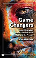Game Changers: Untold Stories of Indian Feminists from the Past and the Present