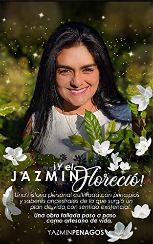 Y el Jazmin Floreció!: Una historia personal cultivada con principios y saberes ancestrales de la que surgió un plan de vida con sentido existencial.
