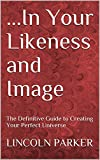...In Your Likeness and Image: The Definitive Guide to Creating Your Perfect Universe (English Edition)