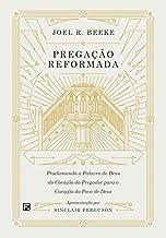 Pregação Reformada: Proclamando A Palavra De Deus Do Coração Do Pregador Para O Coração Do Povo De Deus.