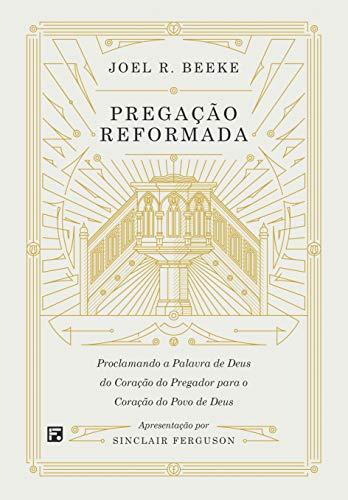 Pregação reformada: proclamando a palavra de Deus do coração do pregador para o coração do povo de Deus