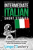 Intermediate Italian Short Stories: 10 Captivating Short Stories to Learn Italian & Grow Your Vocabulary the Fun Way! (Intermediate Italian Stories)