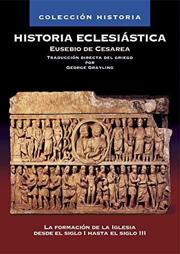 Historia Eclesiástica: La formación de la Iglesia desde el siglo I hasta el siglo III (Coleccion Historia) (Spanish Edition)