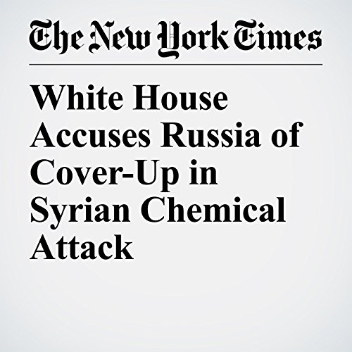 White House Accuses Russia of Cover-Up in Syrian Chemical Attack copertina