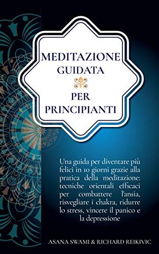 Meditazione Guidata per Principianti: Una Guida per Diventare più Felici in 10 Giorni Grazie alla Meditazione: Efficaci Tecniche per Combattere l'Ansia, Risvegliare i Chakra e Ridurre lo Stress.
