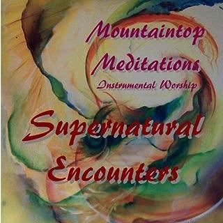 Mountaintop Meditations1:   Supernatural Encounters