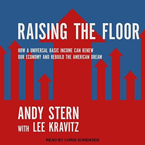 Raising the Floor     How a Universal Basic Income Can Renew Our Economy and Rebuild the American Dream              By:                                                                                                                                 Andy Stern,                                                                                        Lee Kravitz                               Narrated by:                                                                                                                                 Chris Sorensen                      Length: 10 hrs and 14 mins     8 ratings     Overall 4.5