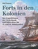 Forts in den Kolonien: See-Expeditionen der Niederlande und Schwedens im 17. und 18. Jahrhundert - Olaf Wagener