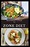 BEGINNER'S GUIDE TO ZONE DIET: Quick and Easy Delicious Zone Recipes For Fat Burning,Weight Loss and General Healthy Eating