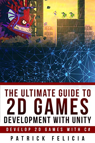 The Ultimate Guide to 2D Games Development with Unity: Build your favorite 2D Games easily with Unity (English Edition)