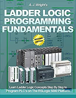 Ladder Logic Programming Fundamentals Learn Ladder Logic Concepts Step By Step To Program Plc S On The Rslogix 5000 Platform Wright A J Ebook Amazon Com