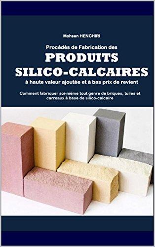 Procédés de fabrication des produits silico-calcaires à haute valeur ajoutée et à bas prix de revient Comment fabriquer soi-même tout genre de briques, ... (Arts et Metiers t. 4) (French Edition)