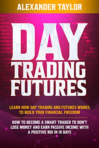 Day Trading Futures: Learn How Day Trading and Futures Work to Build your Financial Freedom. How to Become a Smart Trader to Don\'t Lose Money and Earn ... a Positive ROI in 19 Days (English Edition)