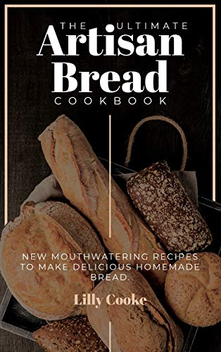 The Ultimate Artisan Bread Cookbook: New Mouthwatering Recipes to Make Delicious Homemade Bread