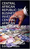 CENTRAL AFRICAN REPUBLIC: DOING BUSINESS, INVESTING IN CENTRAL AFRICAN REPUBLIC GUIDE: PRACTICAL INFORMATION, REGULATIONS, CONTACTS (English Edition)