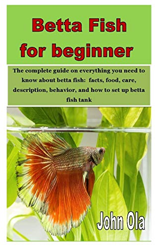 Betta Fish for beginner: The complete guide on everything you need to know about betta fish: facts, food, care, description, behavior, and how to set up betta fish tank
